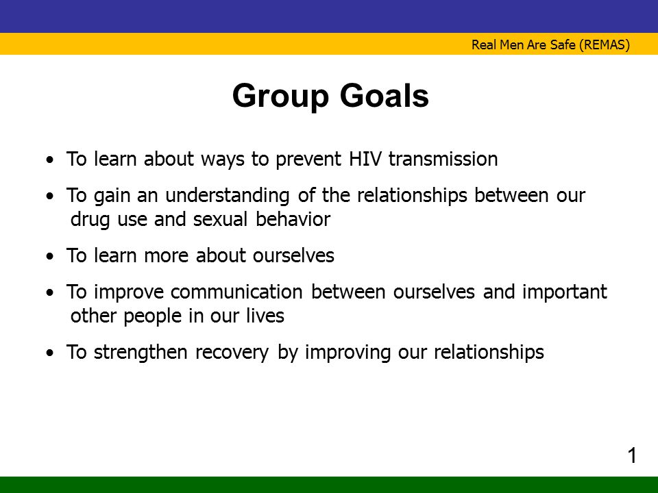 Real Men Are Safe (REMAS) Group Goals To learn about ways to prevent HIV transmission To gain an understanding of the relationships between our drug u