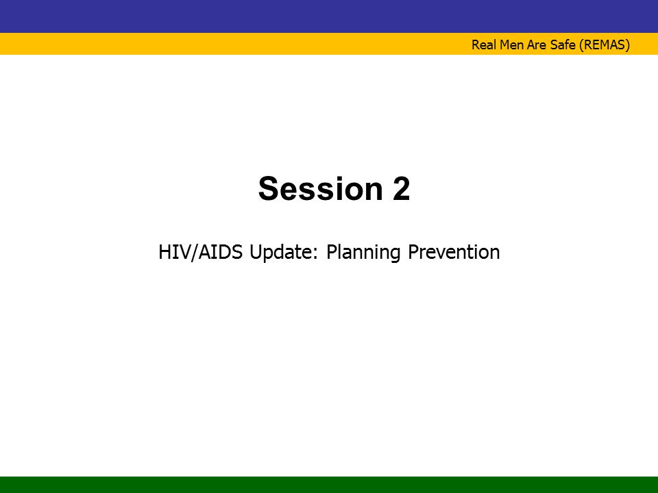 Real Men Are Safe (REMAS) Session 2 HIV/AIDS Update: Planning Prevention