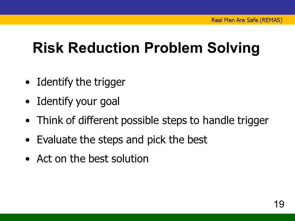 Real Men Are Safe (REMAS) Risk Reduction Problem Solving Identify the trigger Identify your goal Think of different possible steps to handle trigger E