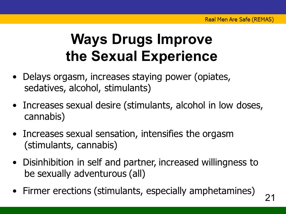 Real Men Are Safe (REMAS) Ways Drugs Improve the Sexual Experience Delays orgasm, increases staying power (opiates, sedatives, alcohol, stimulants) In
