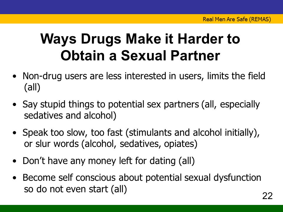 Real Men Are Safe (REMAS) Ways Drugs Make it Harder to Obtain a Sexual Partner Non-drug users are less interested in users, limits the field (all) Say