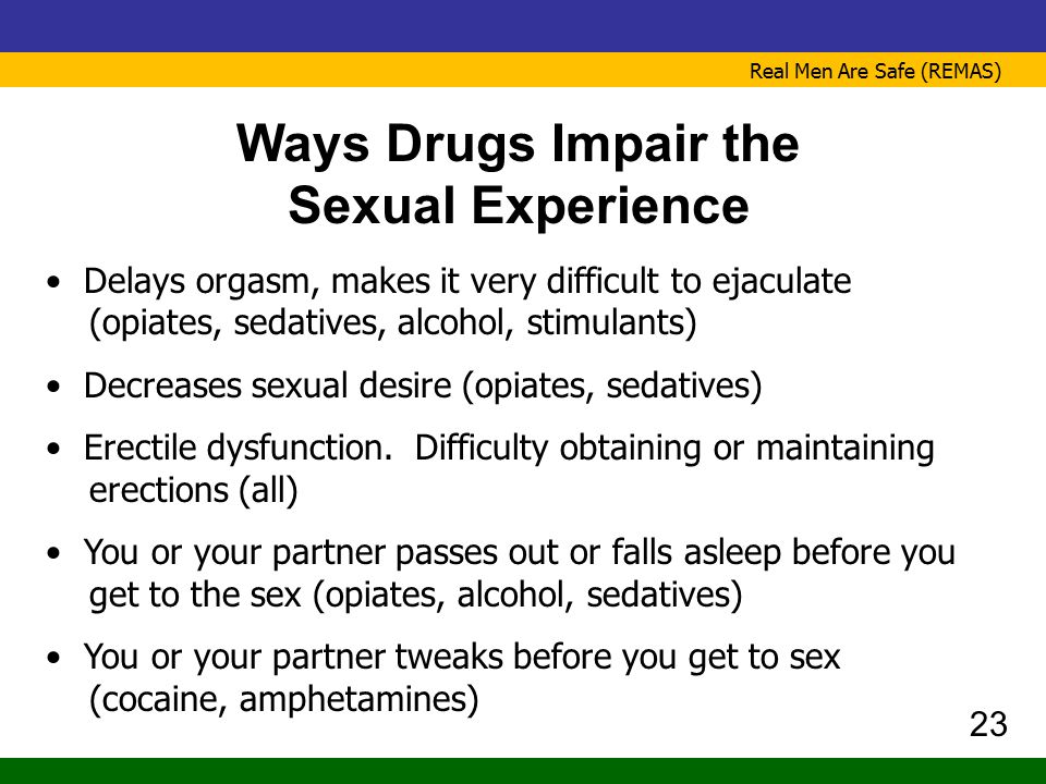 Real Men Are Safe (REMAS) Ways Drugs Impair the Sexual Experience Delays orgasm, makes it very difficult to ejaculate (opiates, sedatives, alcohol, st
