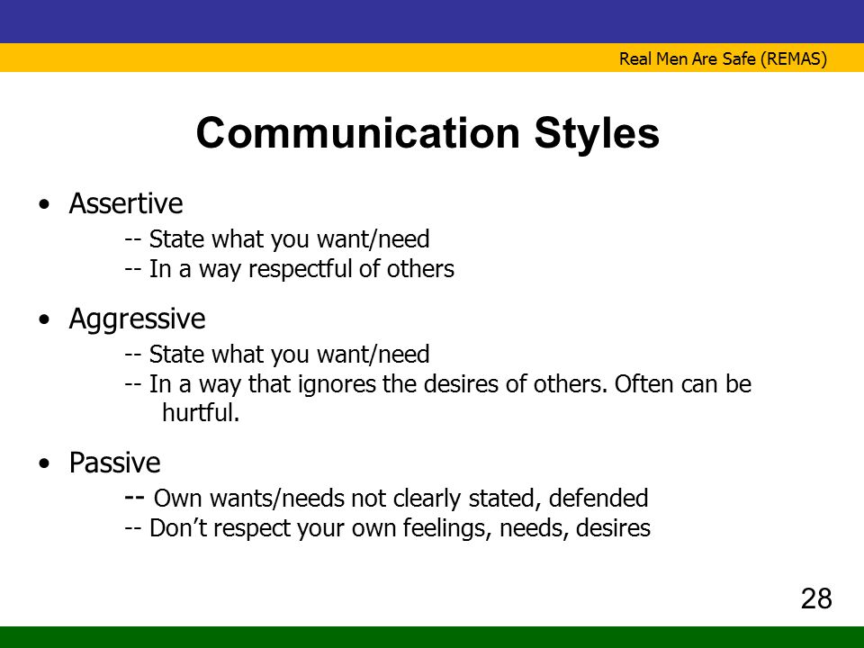 Real Men Are Safe (REMAS) Communication Styles Assertive -- State what you want/need -- In a way respectful of others Aggressive -- State what you wan