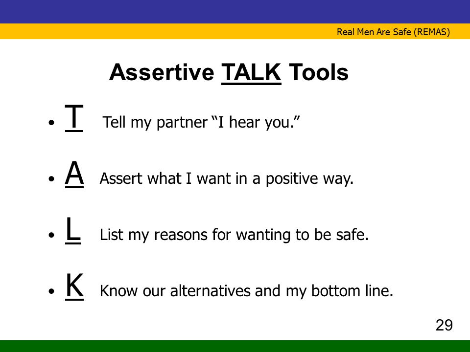 """Real Men Are Safe (REMAS) Assertive TALK Tools T Tell my partner """"I hear you."""" A Assert what I want in a positive way. L List my reasons for wanting t"""