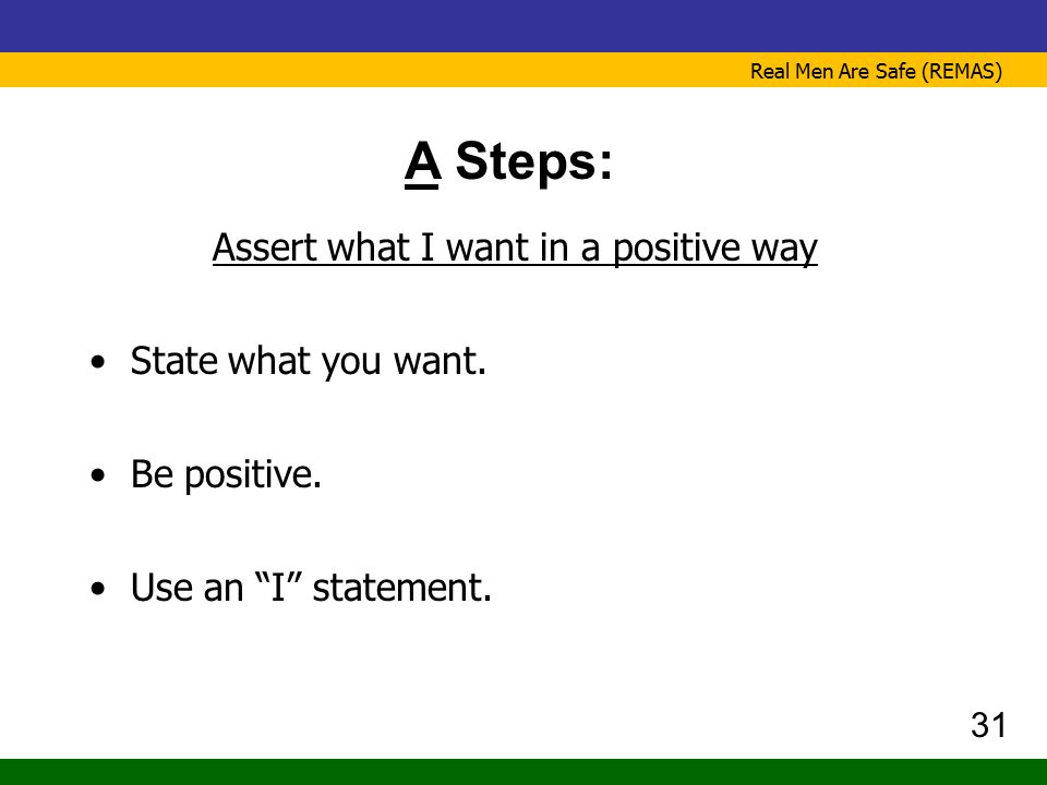 """Real Men Are Safe (REMAS) A Steps: Assert what I want in a positive way State what you want. Be positive. Use an """"I"""" statement. 31"""