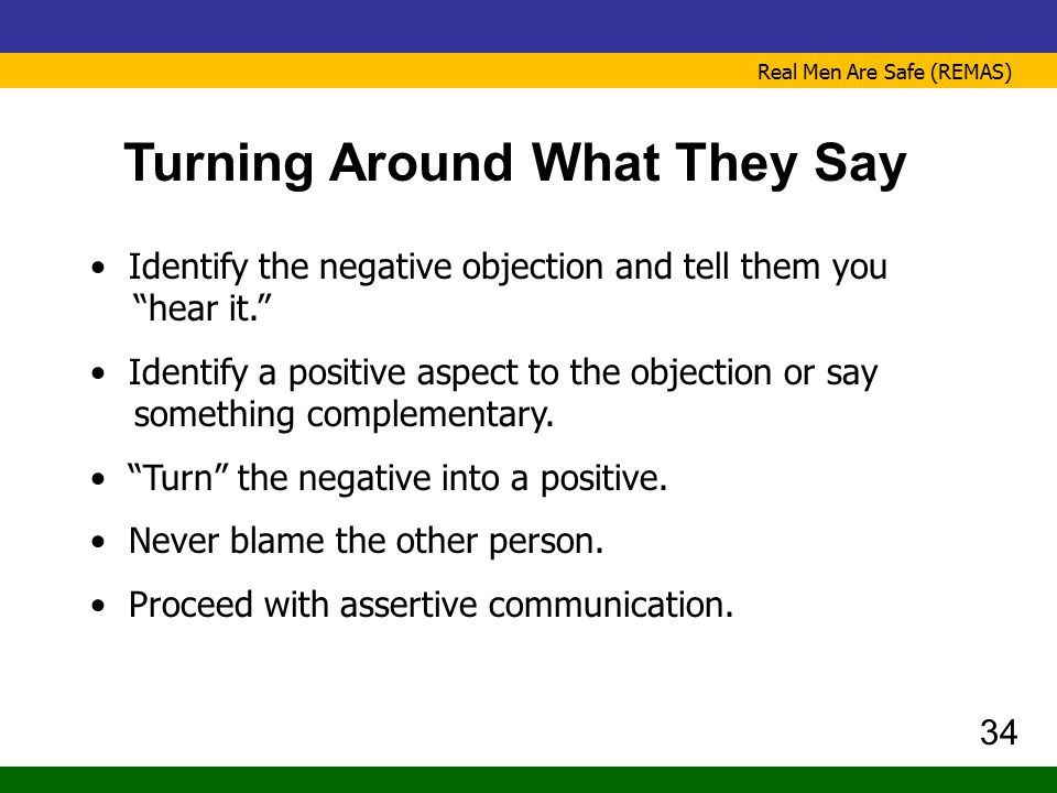 """Real Men Are Safe (REMAS) Turning Around What They Say Identify the negative objection and tell them you """"hear it."""" Identify a positive aspect to the"""