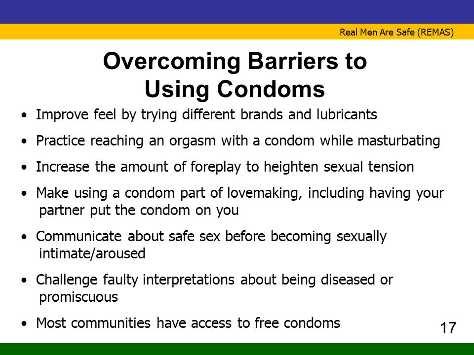 Real Men Are Safe (REMAS) Overcoming Barriers to Using Condoms Improve feel by trying different brands and lubricants Practice reaching an orgasm with