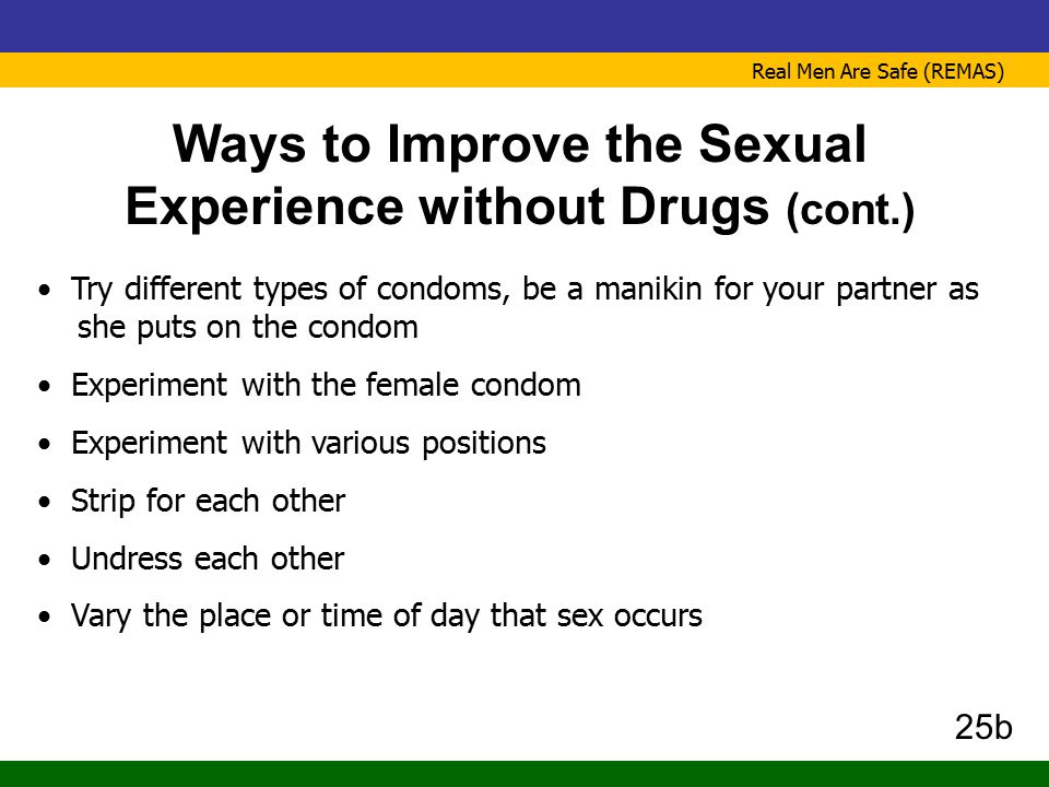 Real Men Are Safe (REMAS) Ways to Improve the Sexual Experience without Drugs (cont.) Try different types of condoms, be a manikin for your partner as