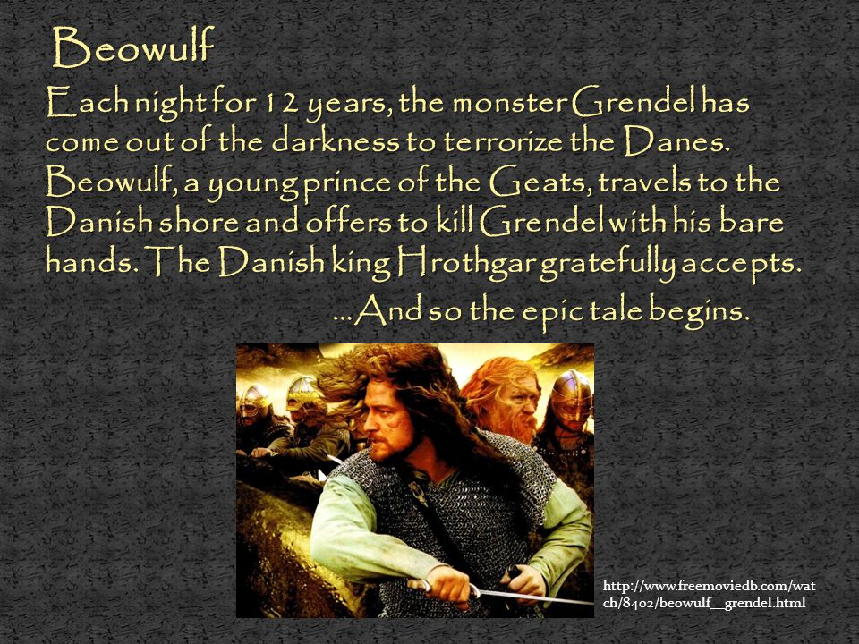 Beowulf Beowulf Each night for 12 years, the monster Grendel has come out of the darkness to terrorize the Danes. Beowulf, a young prince of the Geats