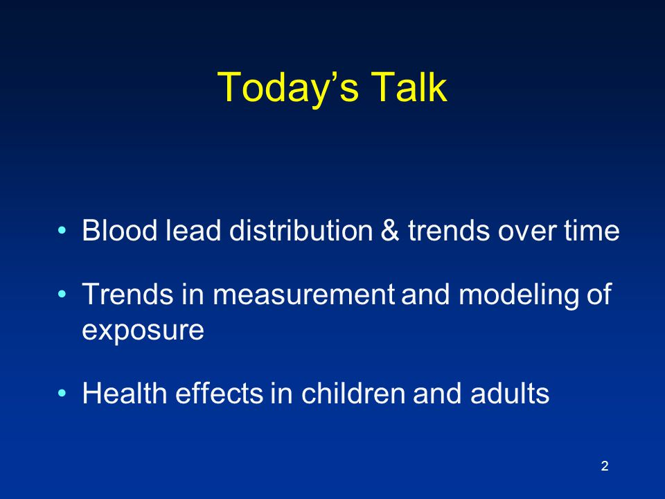 2 Today's Talk Blood lead distribution & trends over time Trends in measurement and modeling of exposure Health effects in children and adults