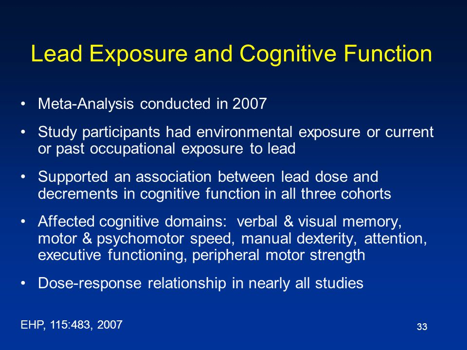 33 Lead Exposure and Cognitive Function Meta-Analysis conducted in 2007 Study participants had environmental exposure or current or past occupational exposure to lead Supported an association between lead dose and decrements in cognitive function in all three cohorts Affected cognitive domains: verbal & visual memory, motor & psychomotor speed, manual dexterity, attention, executive functioning, peripheral motor strength Dose-response relationship in nearly all studies EHP, 115:483, 2007