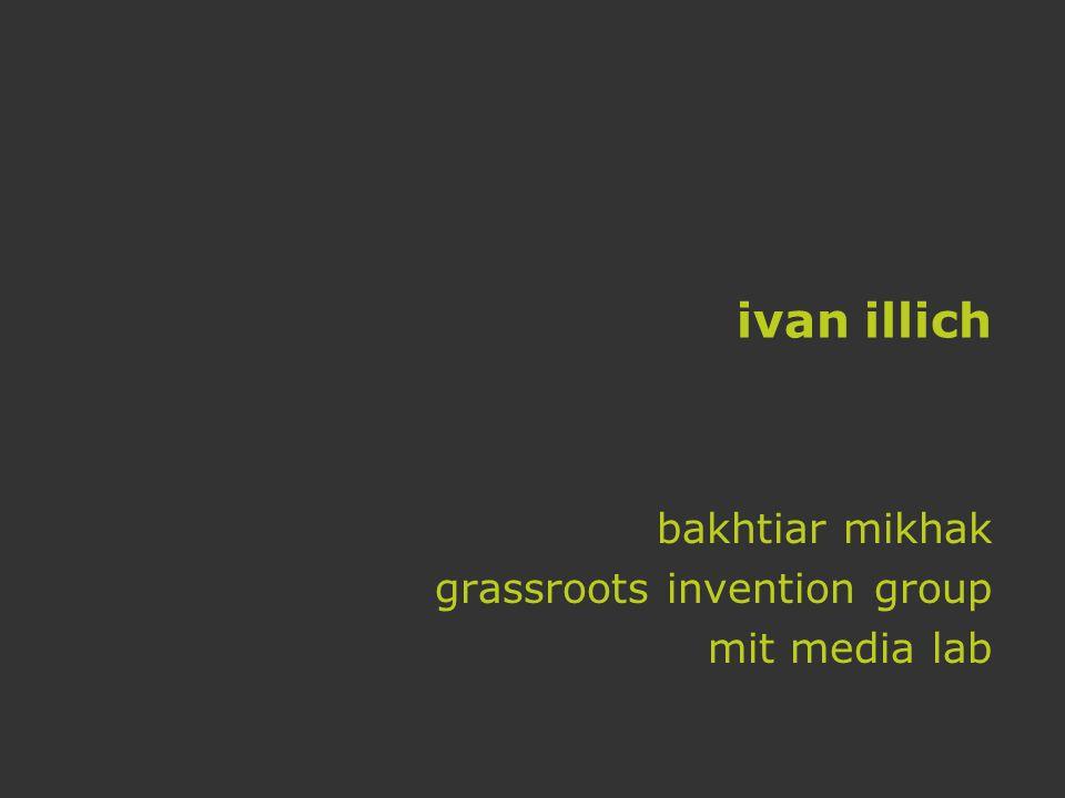 ivan illich bakhtiar mikhak grassroots invention group mit media lab
