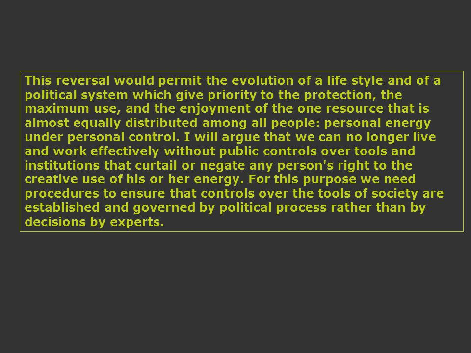This reversal would permit the evolution of a life style and of a political system which give priority to the protection, the maximum use, and the enjoyment of the one resource that is almost equally distributed among all people: personal energy under personal control.