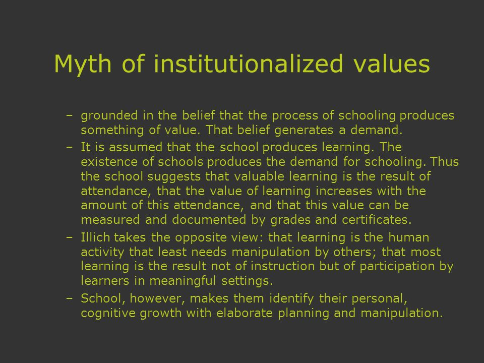 Myth of institutionalized values –grounded in the belief that the process of schooling produces something of value.