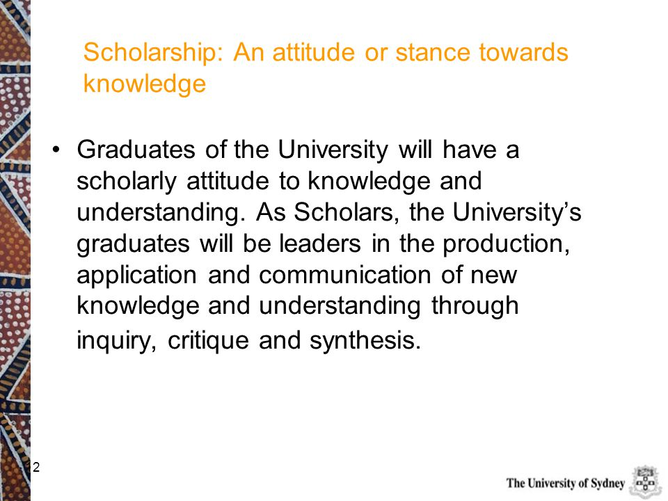 12 Scholarship: An attitude or stance towards knowledge Graduates of the University will have a scholarly attitude to knowledge and understanding. As