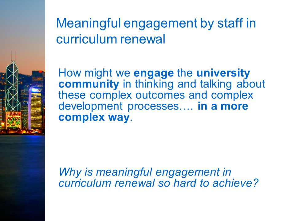 Meaningful engagement by staff in curriculum renewal How might we engage the university community in thinking and talking about these complex outcomes and complex development processes….