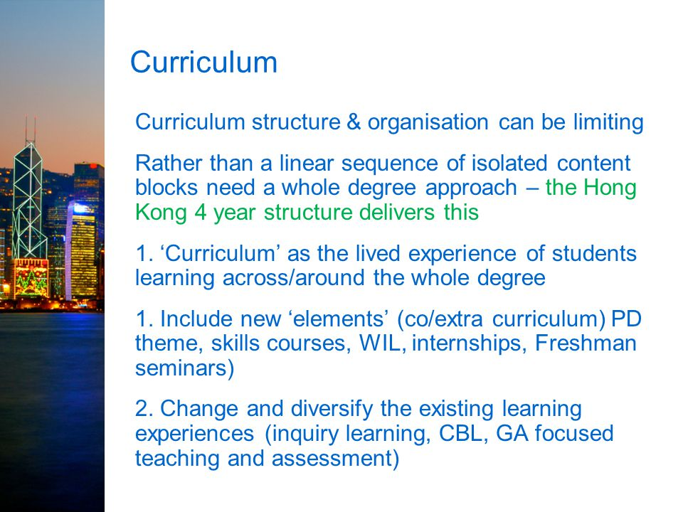 Curriculum Curriculum structure & organisation can be limiting Rather than a linear sequence of isolated content blocks need a whole degree approach –