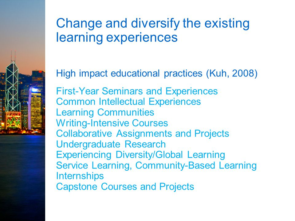 Change and diversify the existing learning experiences High impact educational practices (Kuh, 2008) First-Year Seminars and Experiences Common Intell