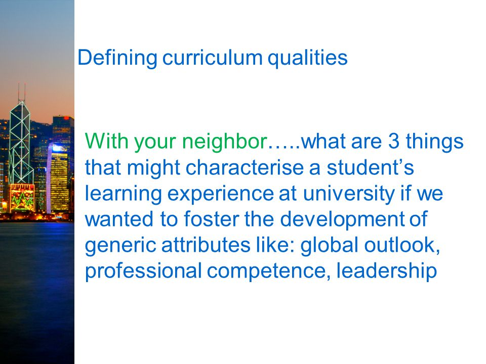 Defining curriculum qualities With your neighbor…..what are 3 things that might characterise a student's learning experience at university if we wanted to foster the development of generic attributes like: global outlook, professional competence, leadership
