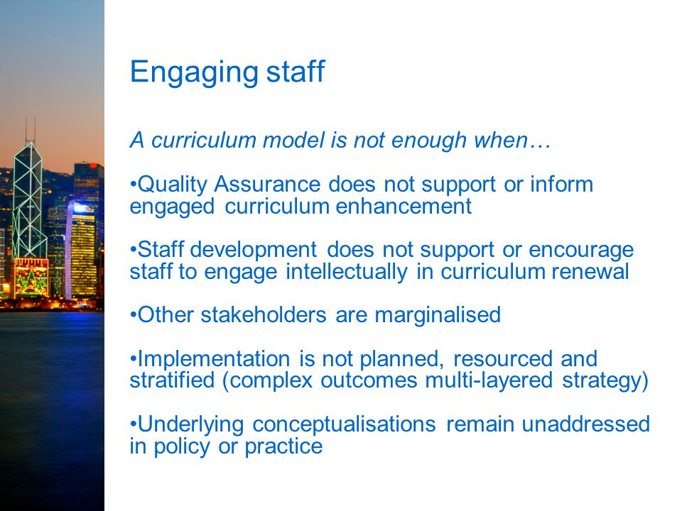 Engaging staff A curriculum model is not enough when… Quality Assurance does not support or inform engaged curriculum enhancement Staff development do
