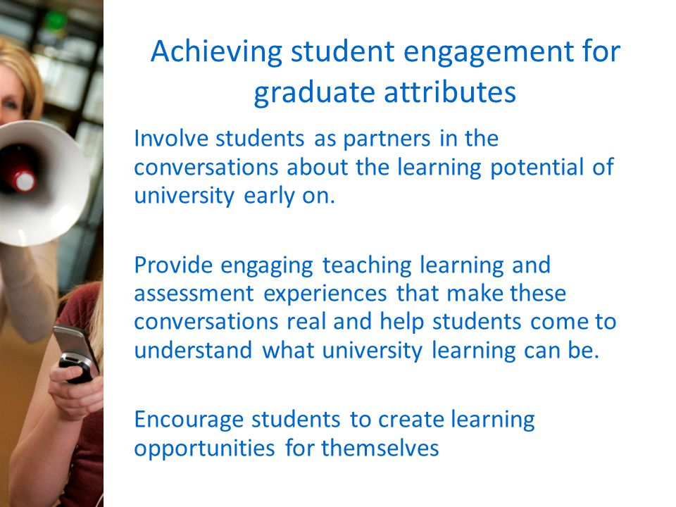 Achieving student engagement for graduate attributes Involve students as partners in the conversations about the learning potential of university earl