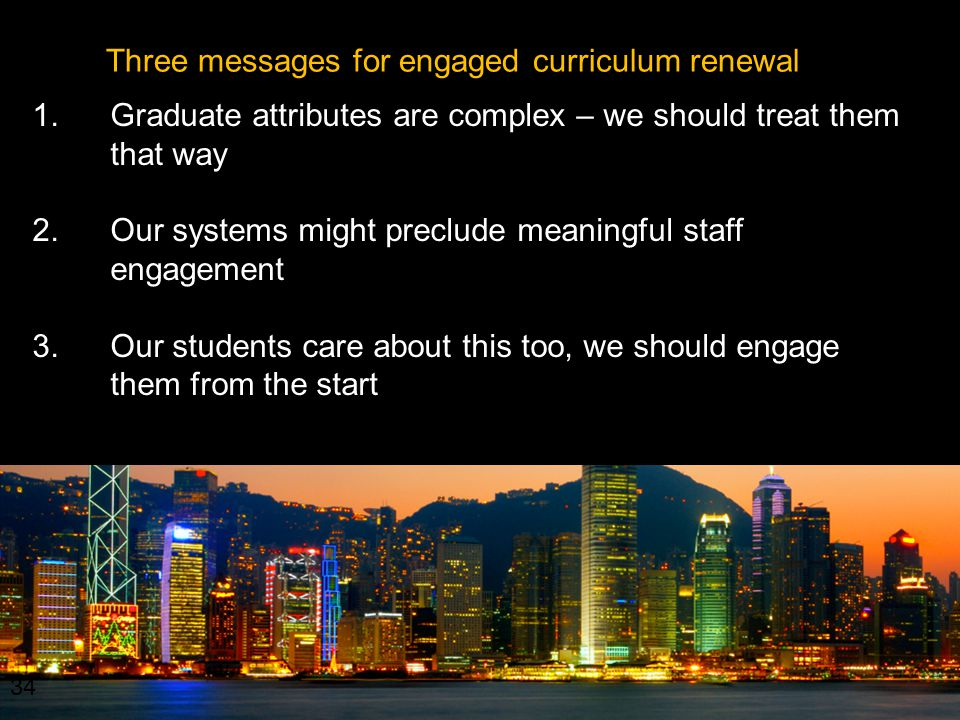 34 Three messages for engaged curriculum renewal 1.Graduate attributes are complex – we should treat them that way 2.Our systems might preclude meaningful staff engagement 3.Our students care about this too, we should engage them from the start