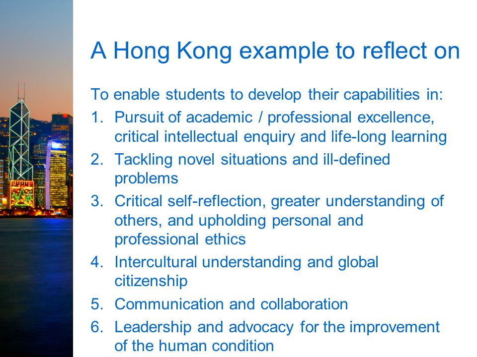 A Hong Kong example to reflect on To enable students to develop their capabilities in: 1.Pursuit of academic / professional excellence, critical intel