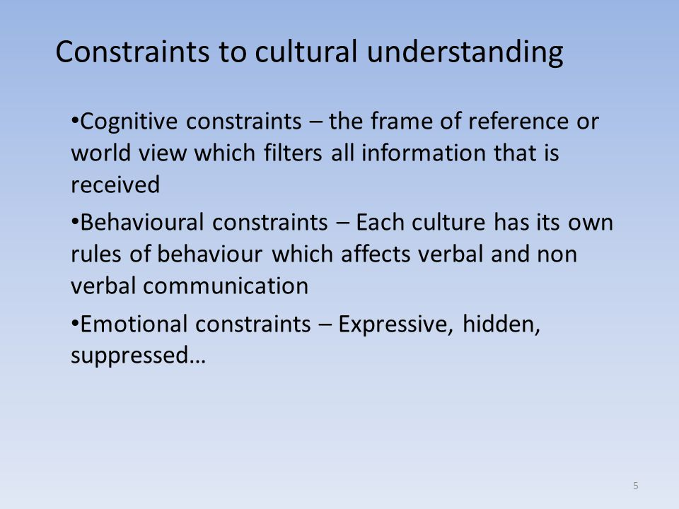 Constraints to cultural understanding Cognitive constraints – the frame of reference or world view which filters all information that is received Behavioural constraints – Each culture has its own rules of behaviour which affects verbal and non verbal communication Emotional constraints – Expressive, hidden, suppressed… 5