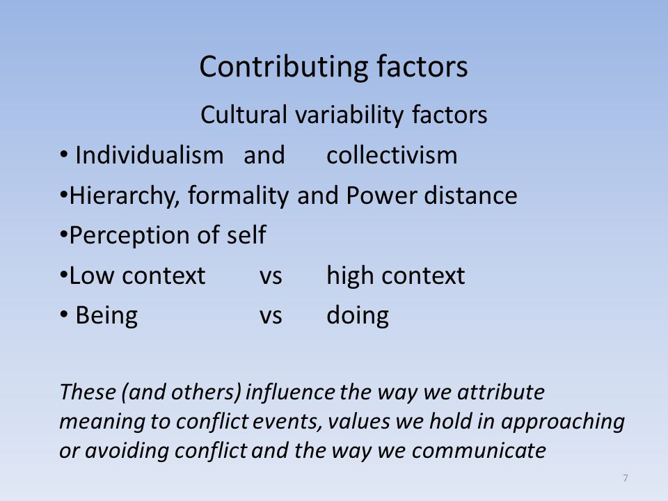 Contributing factors Cultural variability factors Individualism and collectivism Hierarchy, formality and Power distance Perception of self Low context vs high context Being vs doing These (and others) influence the way we attribute meaning to conflict events, values we hold in approaching or avoiding conflict and the way we communicate 7