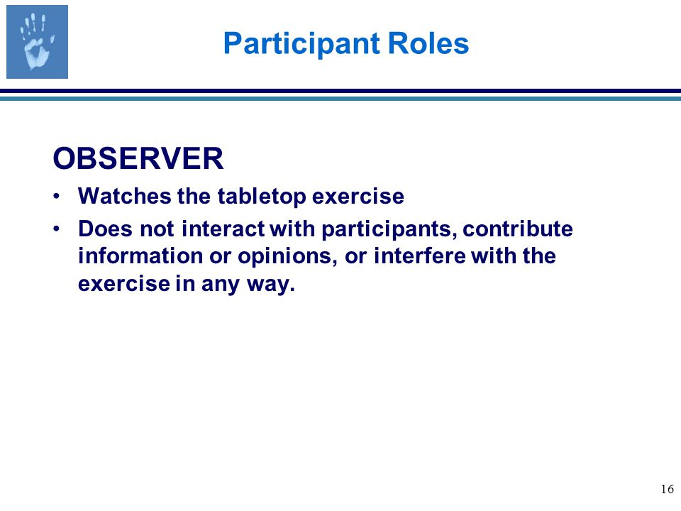 16 Participant Roles OBSERVER Watches the tabletop exercise Does not interact with participants, contribute information or opinions, or interfere with the exercise in any way.