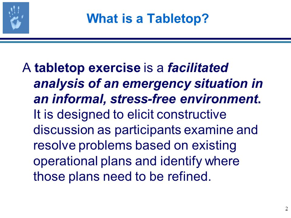 13 Participant Roles MODERATOR The host or emcee of the tabletop exercise Manages the flow of the exercise Presents new scenario data in the form of modules or injects Provides key questions or issues for participants to consider Oversees the time schedule.