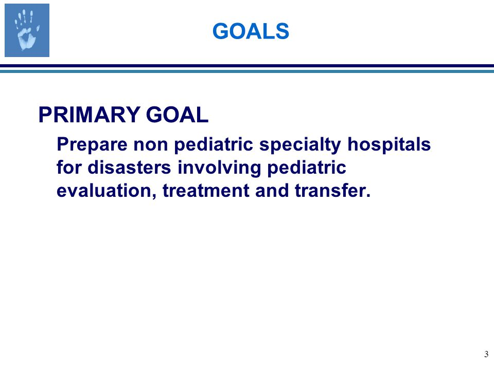 3 GOALS PRIMARY GOAL Prepare non pediatric specialty hospitals for disasters involving pediatric evaluation, treatment and transfer.