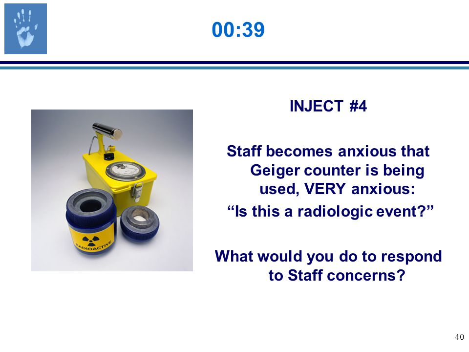 40 00:39 INJECT #4 Staff becomes anxious that Geiger counter is being used, VERY anxious: Is this a radiologic event What would you do to respond to Staff concerns