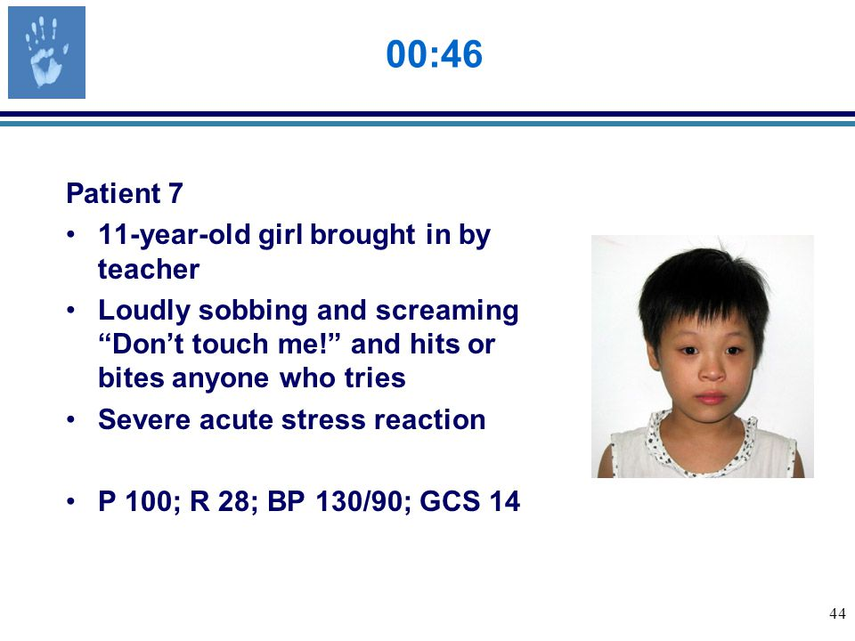 44 00:46 Patient 7 11-year-old girl brought in by teacher Loudly sobbing and screaming Don't touch me! and hits or bites anyone who tries Severe acute stress reaction P 100; R 28; BP 130/90; GCS 14