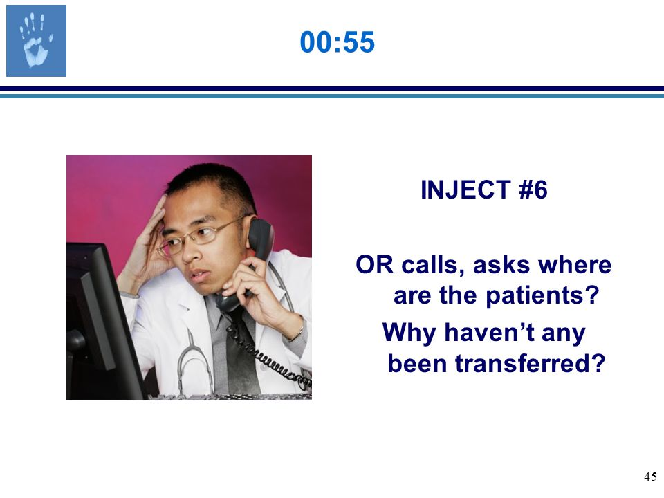 45 00:55 INJECT #6 OR calls, asks where are the patients Why haven't any been transferred