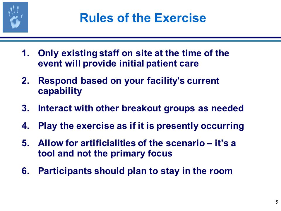 5 Rules of the Exercise 1.Only existing staff on site at the time of the event will provide initial patient care 2.Respond based on your facility s current capability 3.Interact with other breakout groups as needed 4.Play the exercise as if it is presently occurring 5.Allow for artificialities of the scenario – it's a tool and not the primary focus 6.Participants should plan to stay in the room