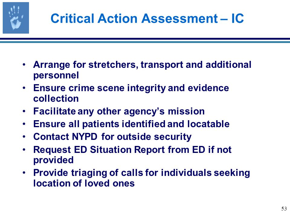 53 Critical Action Assessment – IC Arrange for stretchers, transport and additional personnel Ensure crime scene integrity and evidence collection Facilitate any other agency's mission Ensure all patients identified and locatable Contact NYPD for outside security Request ED Situation Report from ED if not provided Provide triaging of calls for individuals seeking location of loved ones