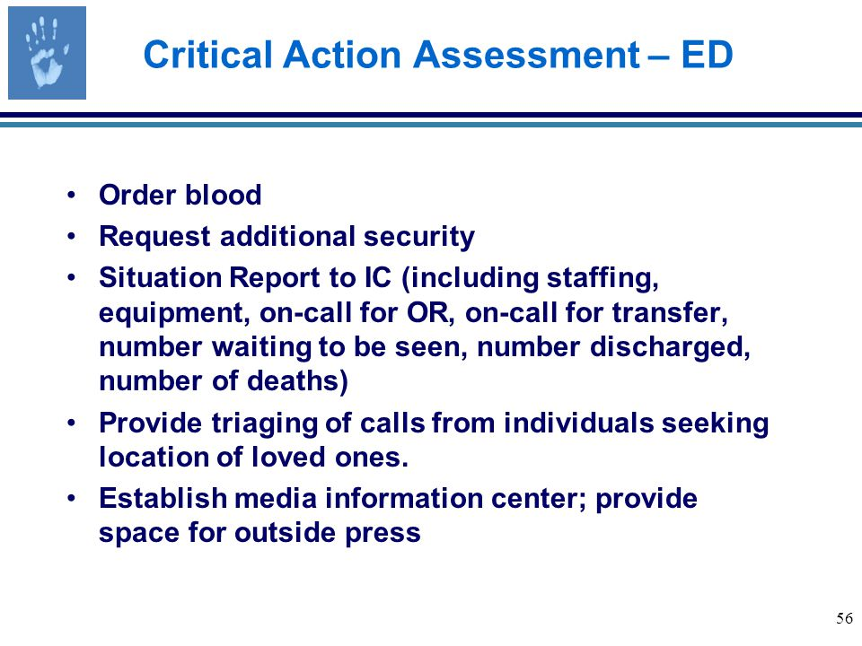56 Critical Action Assessment – ED Order blood Request additional security Situation Report to IC (including staffing, equipment, on-call for OR, on-call for transfer, number waiting to be seen, number discharged, number of deaths) Provide triaging of calls from individuals seeking location of loved ones.