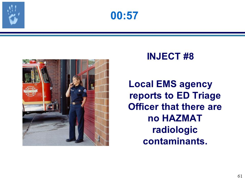 61 00:57 INJECT #8 Local EMS agency reports to ED Triage Officer that there are no HAZMAT radiologic contaminants.