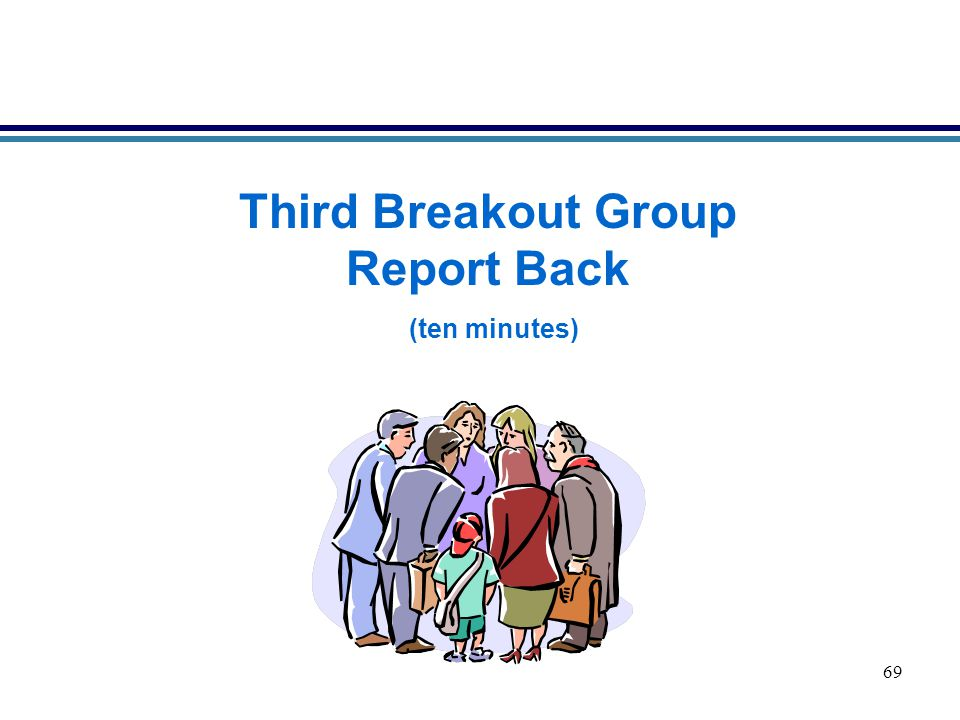 69 Third Breakout Group Report Back (ten minutes)