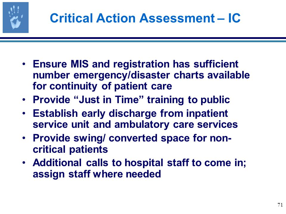 71 Critical Action Assessment – IC Ensure MIS and registration has sufficient number emergency/disaster charts available for continuity of patient care Provide Just in Time training to public Establish early discharge from inpatient service unit and ambulatory care services Provide swing/ converted space for non- critical patients Additional calls to hospital staff to come in; assign staff where needed