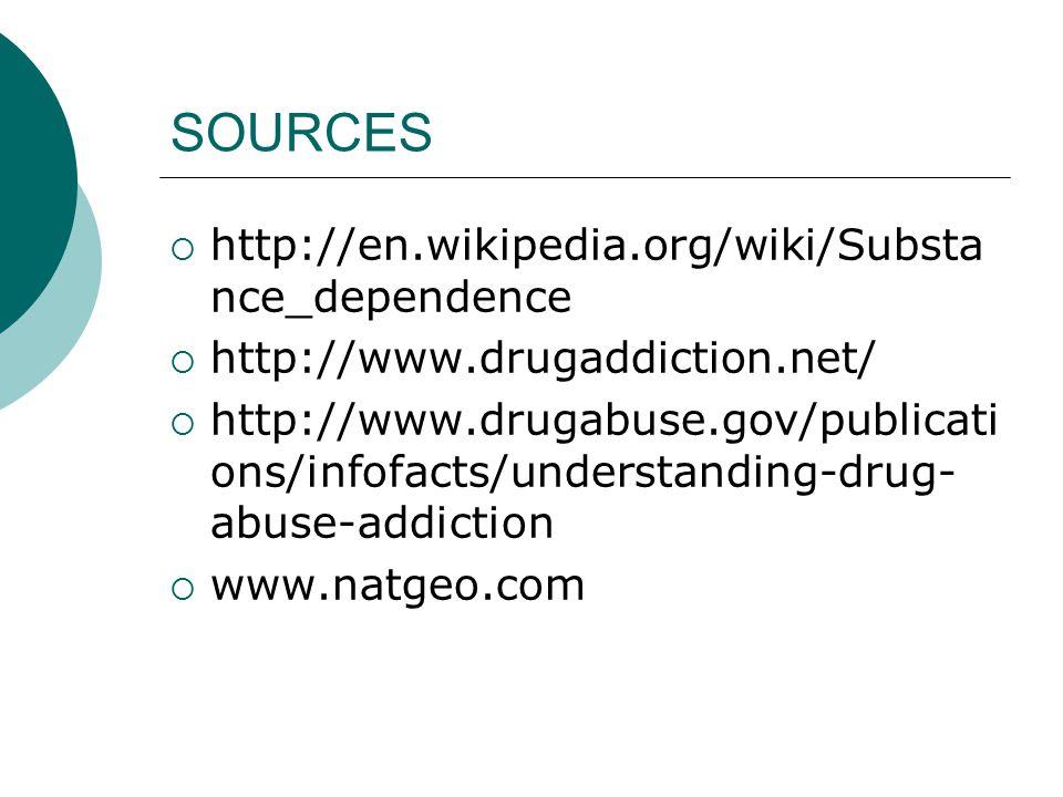 SOURCES  http://en.wikipedia.org/wiki/Substa nce_dependence  http://www.drugaddiction.net/  http://www.drugabuse.gov/publicati ons/infofacts/understanding-drug- abuse-addiction  www.natgeo.com