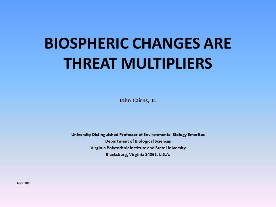 BIOSPHERIC CHANGES ARE THREAT MULTIPLIERS John Cairns, Jr.