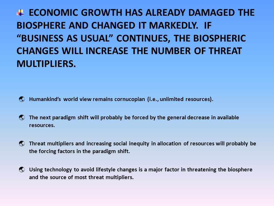ECONOMIC GROWTH HAS ALREADY DAMAGED THE BIOSPHERE AND CHANGED IT MARKEDLY.