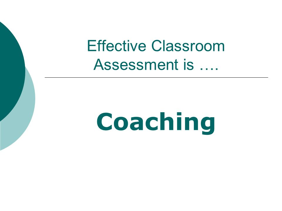Effective classroom assessment is COACHING. What does this mean to you.