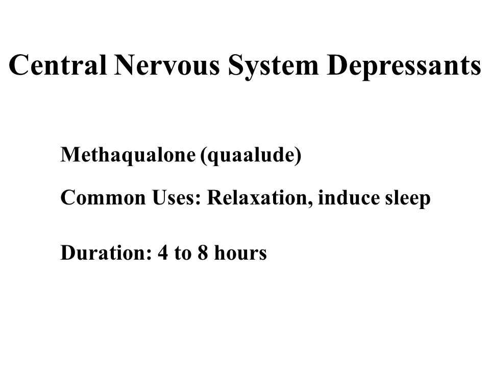 Central Nervous System Depressants Methaqualone (quaalude) Common Uses: Relaxation, induce sleep Duration: 4 to 8 hours