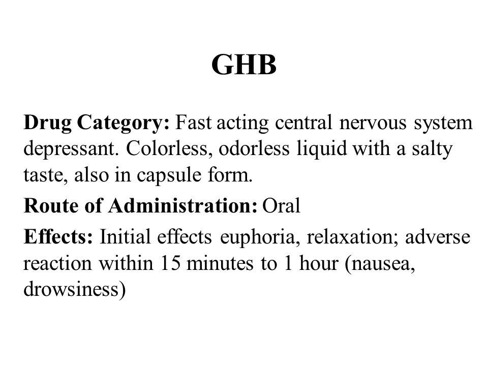 GHB Drug Category: Fast acting central nervous system depressant.