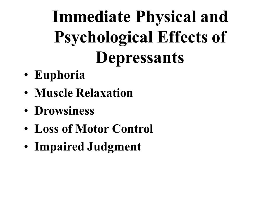 Immediate Physical and Psychological Effects of Depressants Euphoria Muscle Relaxation Drowsiness Loss of Motor Control Impaired Judgment