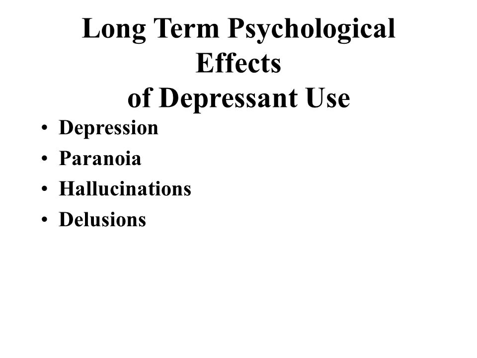 Long Term Psychological Effects of Depressant Use Depression Paranoia Hallucinations Delusions