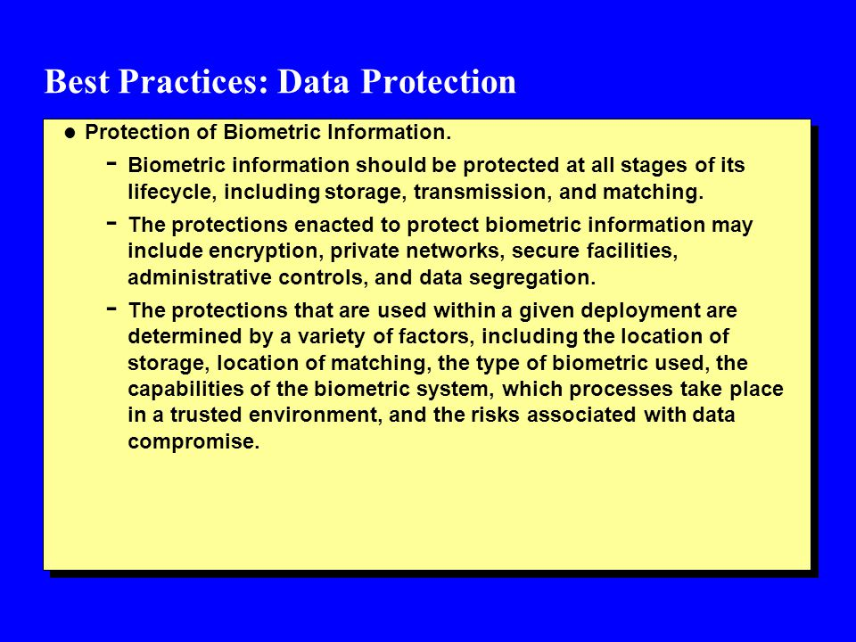 Best Practices: Data Protection l Protection of Biometric Information. - Biometric information should be protected at all stages of its lifecycle, inc